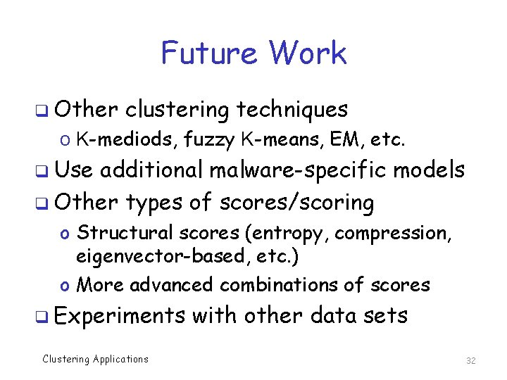 Future Work q Other clustering techniques o K-mediods, fuzzy K-means, EM, etc. q Use