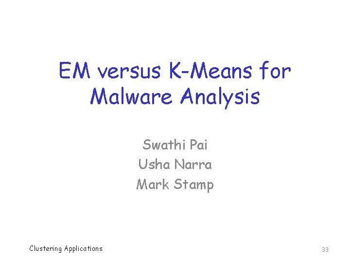 EM versus K-Means for Malware Analysis Swathi Pai Usha Narra Mark Stamp Clustering Applications