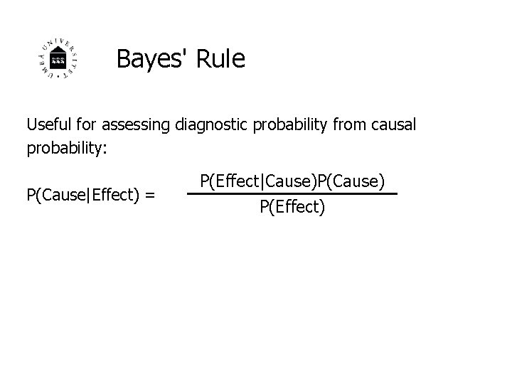 Bayes' Rule Useful for assessing diagnostic probability from causal probability: P(Cause Effect) = P(Effect Cause)P(Cause) P(Effect)