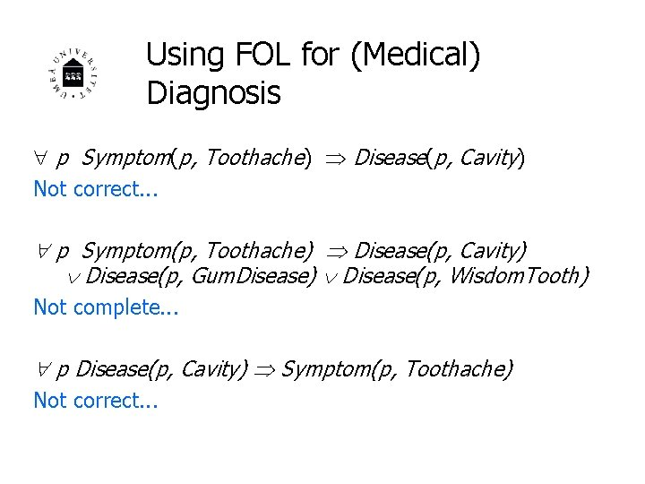 Using FOL for (Medical) Diagnosis p Symptom(p, Toothache) Disease(p, Cavity) Not correct. . .