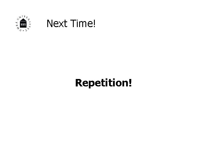 Next Time! Repetition!