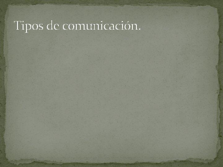 Tipos de comunicación.