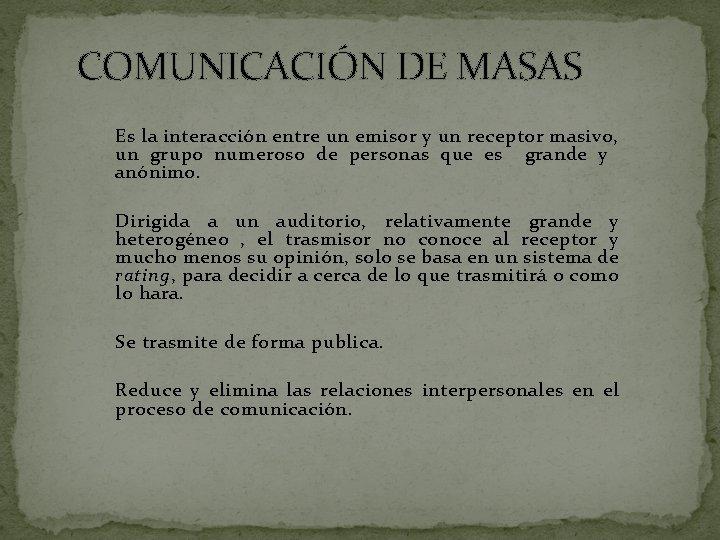 COMUNICACIÓN DE MASAS Es la interacción entre un emisor y un receptor masivo, un