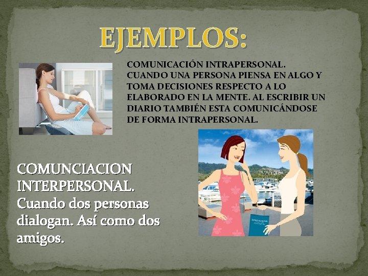EJEMPLOS: COMUNICACIÓN INTRAPERSONAL. CUANDO UNA PERSONA PIENSA EN ALGO Y TOMA DECISIONES RESPECTO A