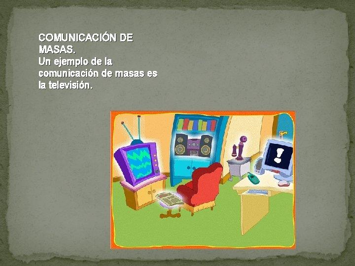 COMUNICACIÓN DE MASAS. Un ejemplo de la comunicación de masas es la televisión.
