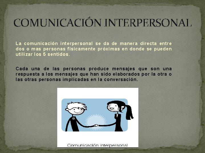 COMUNICACIÓN INTERPERSONAL La comunicación interpersonal se da de manera directa entre dos o mas