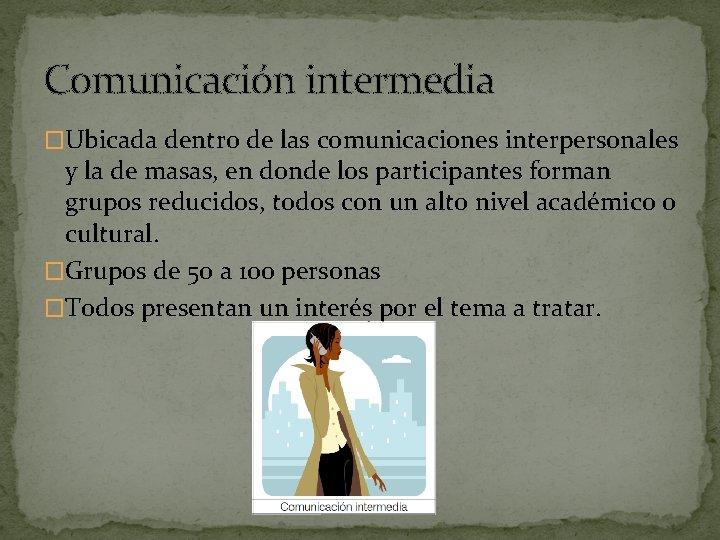 Comunicación intermedia �Ubicada dentro de las comunicaciones interpersonales y la de masas, en donde