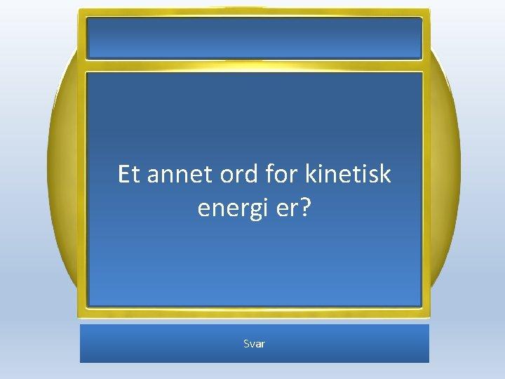Et annet ord for kinetisk energi er? Svar