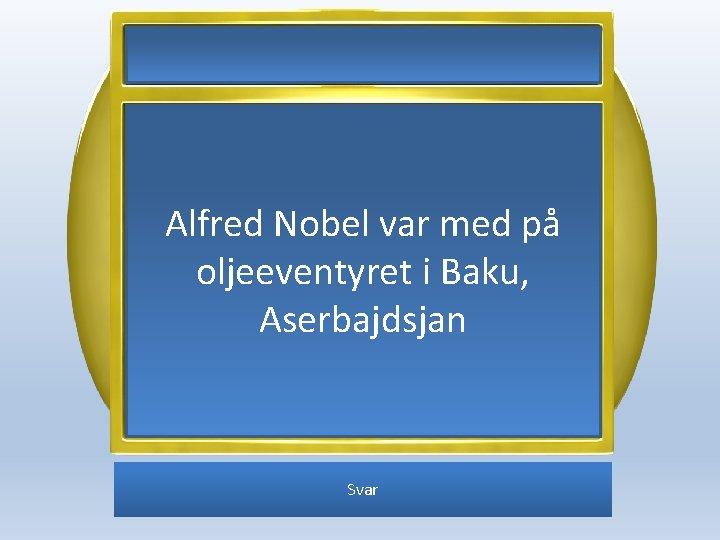 Alfred Nobel var med på oljeeventyret i Baku, Aserbajdsjan Svar