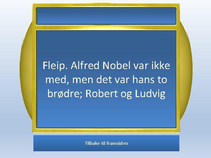 Fleip. Alfred Nobel var ikke med, men det var hans to brødre; Robert og