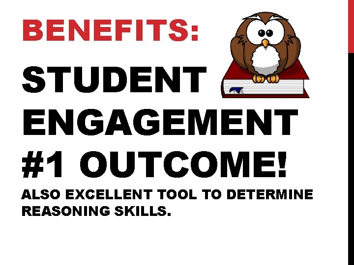 BENEFITS: STUDENT ENGAGEMENT #1 OUTCOME! ALSO EXCELLENT TOOL TO DETERMINE REASONING SKILLS.