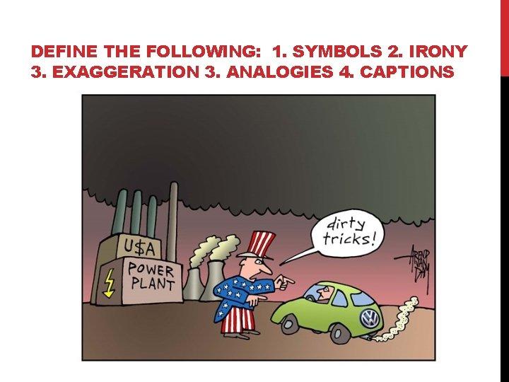 DEFINE THE FOLLOWING: 1. SYMBOLS 2. IRONY 3. EXAGGERATION 3. ANALOGIES 4. CAPTIONS
