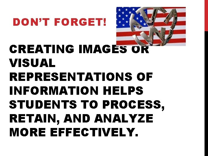 DON'T FORGET! CREATING IMAGES OR VISUAL REPRESENTATIONS OF INFORMATION HELPS STUDENTS TO PROCESS, RETAIN,