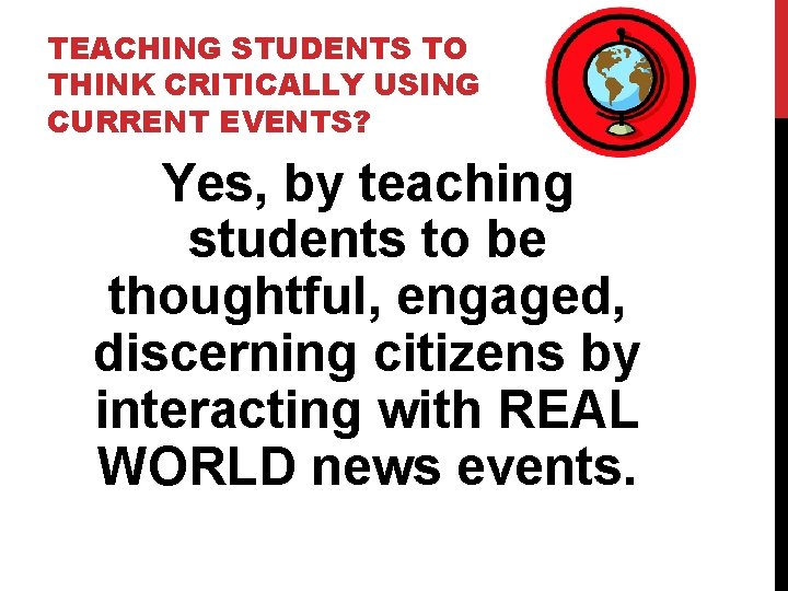TEACHING STUDENTS TO THINK CRITICALLY USING CURRENT EVENTS? Yes, by teaching students to be