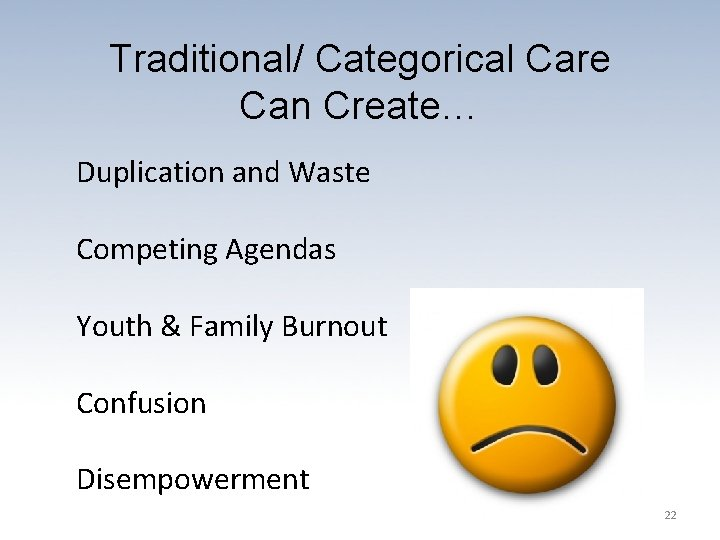 Traditional/ Categorical Care Can Create… Duplication and Waste Competing Agendas Youth & Family Burnout