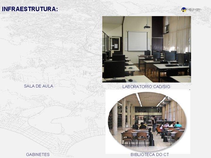 INFRAESTRUTURA: SALA DE AULA GABINETES LABORATORIO CAD/SIG BIBLIOTECA DO CT