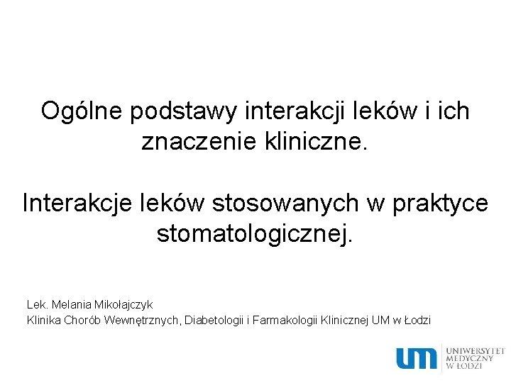 Ogólne podstawy interakcji leków i ich znaczenie kliniczne. Interakcje leków stosowanych w praktyce stomatologicznej.