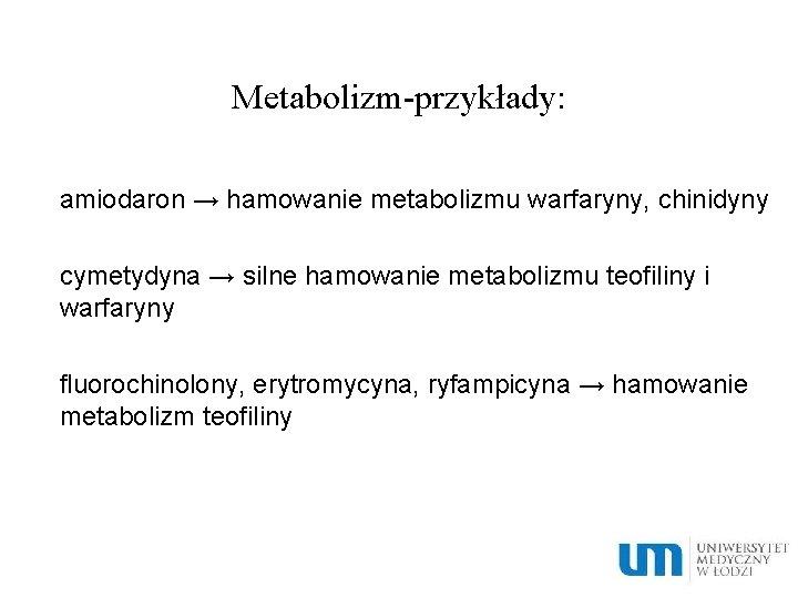 Metabolizm-przykłady: amiodaron → hamowanie metabolizmu warfaryny, chinidyny cymetydyna → silne hamowanie metabolizmu teofiliny i