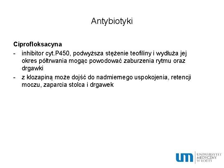 Antybiotyki Ciprofloksacyna - inhibitor cyt. P 450, podwyższa stężenie teofiliny i wydłuża jej okres