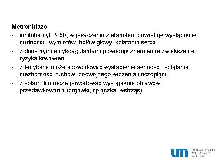 Metronidazol - inhibitor cyt. P 450, w połączeniu z etanolem powoduje wystąpienie nudności ,