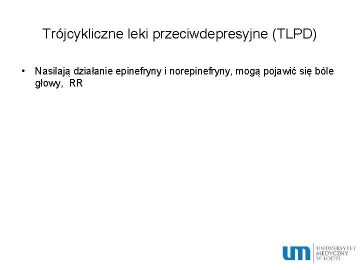 Trójcykliczne leki przeciwdepresyjne (TLPD) • Nasilają działanie epinefryny i norepinefryny, mogą pojawić się bóle