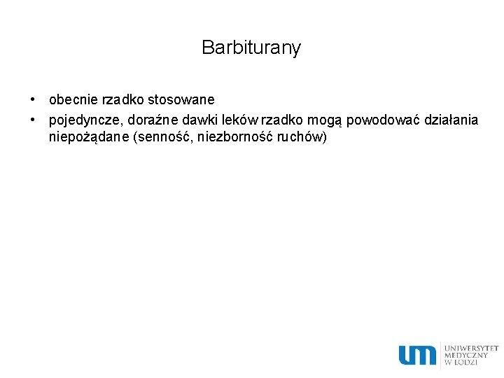 Barbiturany • obecnie rzadko stosowane • pojedyncze, doraźne dawki leków rzadko mogą powodować działania