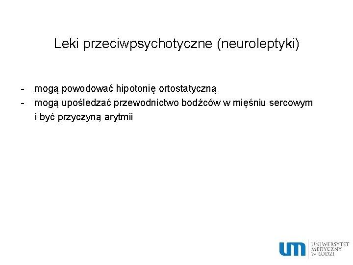 Leki przeciwpsychotyczne (neuroleptyki) - mogą powodować hipotonię ortostatyczną - mogą upośledzać przewodnictwo bodźców w