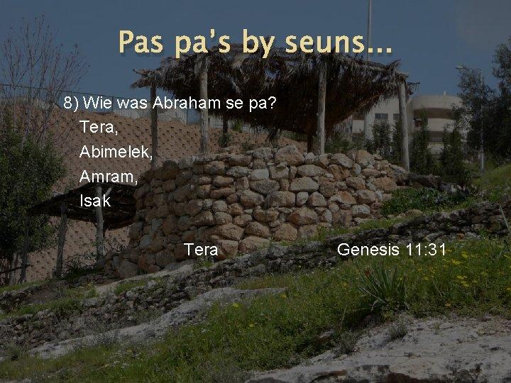 Pas pa's by seuns. . . 8) Wie was Abraham se pa? Tera, Abimelek,