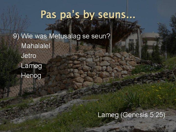 Pas pa's by seuns. . . 9) Wie was Metusalag se seun? Mahalalel Jetro