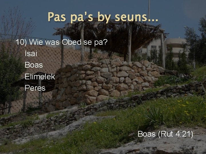 Pas pa's by seuns. . . 10) Wie was Obed se pa? Isai Boas