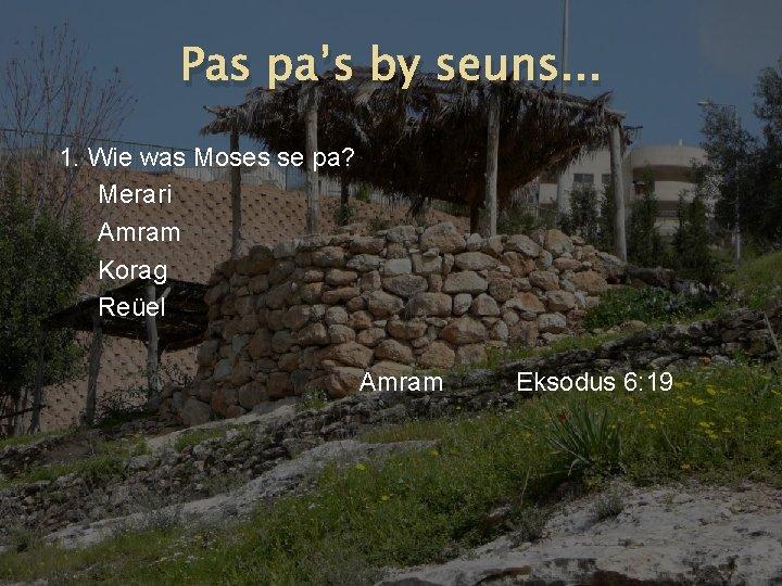 Pas pa's by seuns. . . 1. Wie was Moses se pa? Merari Amram