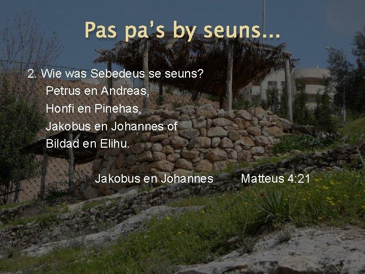 Pas pa's by seuns. . . 2. Wie was Sebedeus se seuns? Petrus en