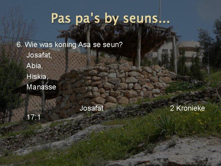 Pas pa's by seuns. . . 6. Wie was koning Asa se seun? Josafat,