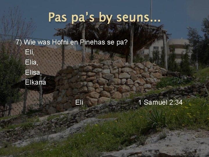 Pas pa's by seuns. . . 7) Wie was Hofni en Pinehas se pa?