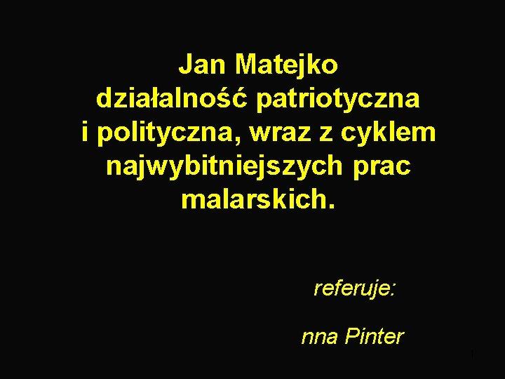 Jan Matejko działalność patriotyczna i polityczna, wraz z cyklem najwybitniejszych prac malarskich. referuje: nna