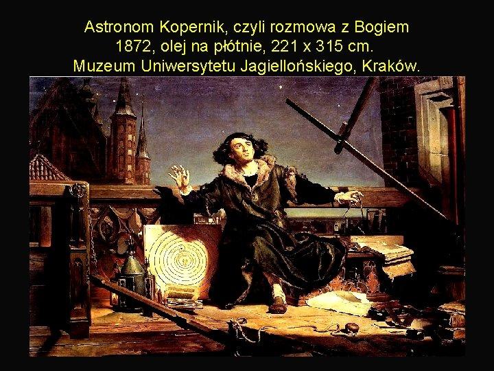 Astronom Kopernik, czyli rozmowa z Bogiem 1872, olej na płótnie, 221 x 315 cm.