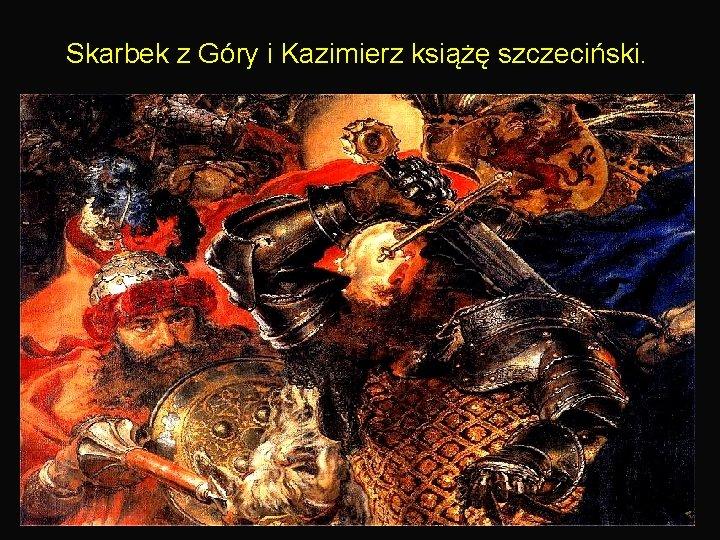 Skarbek z Góry i Kazimierz książę szczeciński. 17