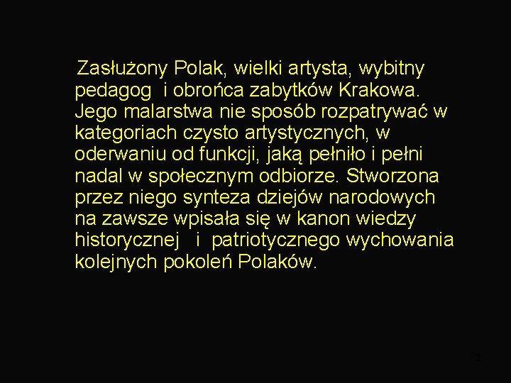 Zasłużony Polak, wielki artysta, wybitny pedagog i obrońca zabytków Krakowa. Jego malarstwa nie