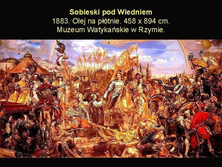 Sobieski pod Wiedniem 1883. Olej na płótnie. 458 x 894 cm. Muzeum Watykańskie w