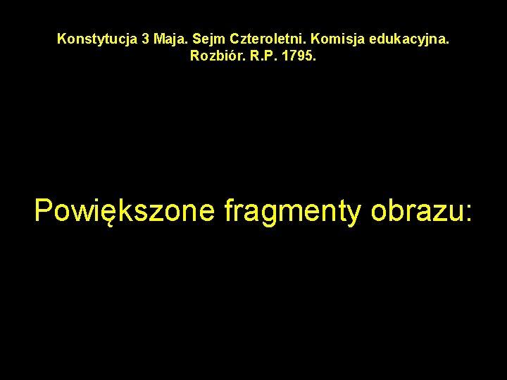 Konstytucja 3 Maja. Sejm Czteroletni. Komisja edukacyjna. Rozbiór. R. P. 1795. Powiększone fragmenty obrazu:
