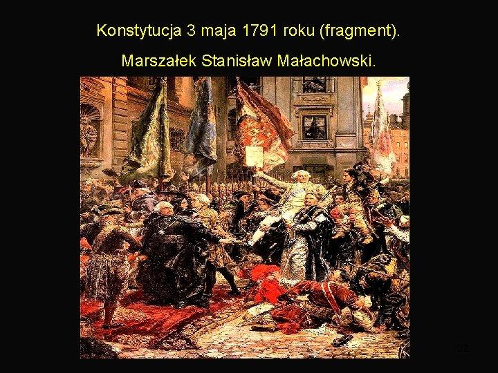 Konstytucja 3 maja 1791 roku (fragment). Marszałek Stanisław Małachowski. 32