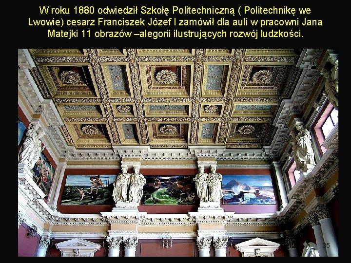 W roku 1880 odwiedził Szkołę Politechniczną ( Politechnikę we Lwowie) cesarz Franciszek Józef I