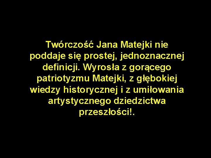 Twórczość Jana Matejki nie poddaje się prostej, jednoznacznej definicji. Wyrosła z gorącego patriotyzmu