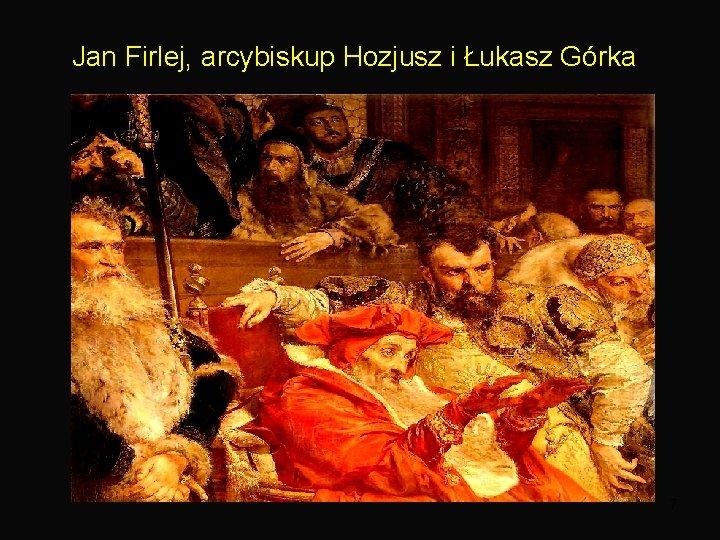 Jan Firlej, arcybiskup Hozjusz i Łukasz Górka 7