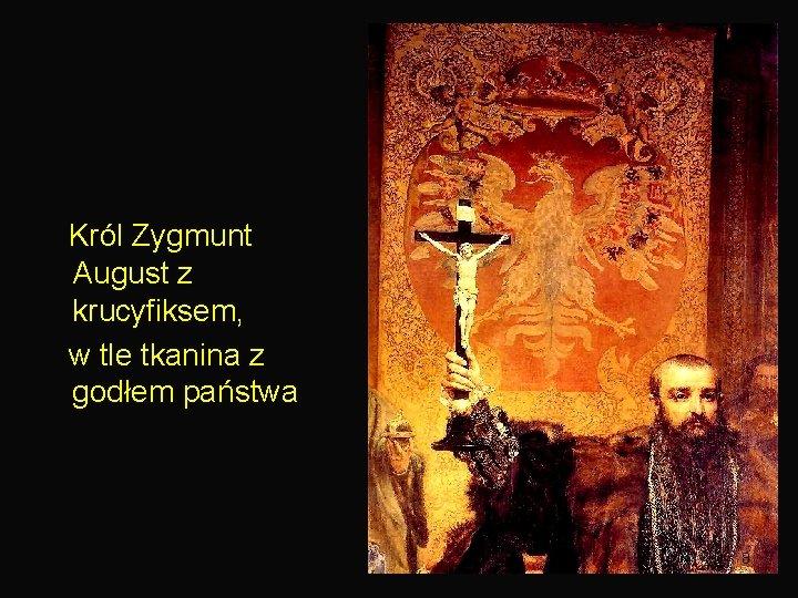 Król Zygmunt August z krucyfiksem, w tle tkanina z godłem państwa 8