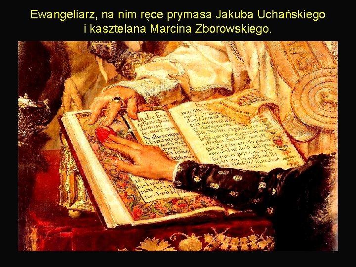 Ewangeliarz, na nim ręce prymasa Jakuba Uchańskiego i kasztelana Marcina Zborowskiego. 9