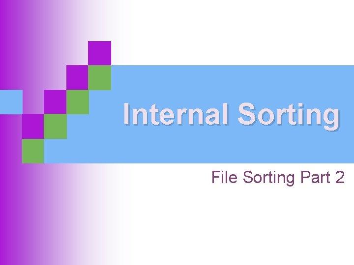 Internal Sorting File Sorting Part 2
