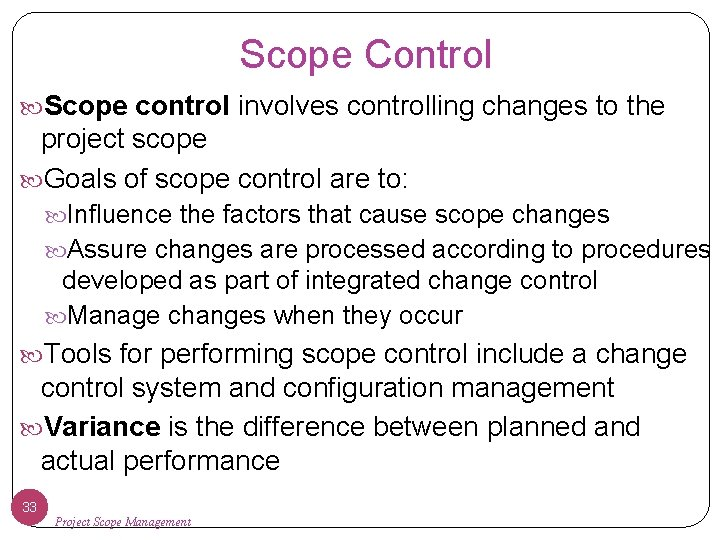 Scope Control Scope control involves controlling changes to the project scope Goals of scope