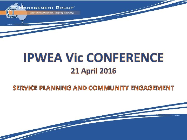 IPWEA Vic CONFERENCE 21 April 2016 SERVICE PLANNING AND COMMUNITY ENGAGEMENT