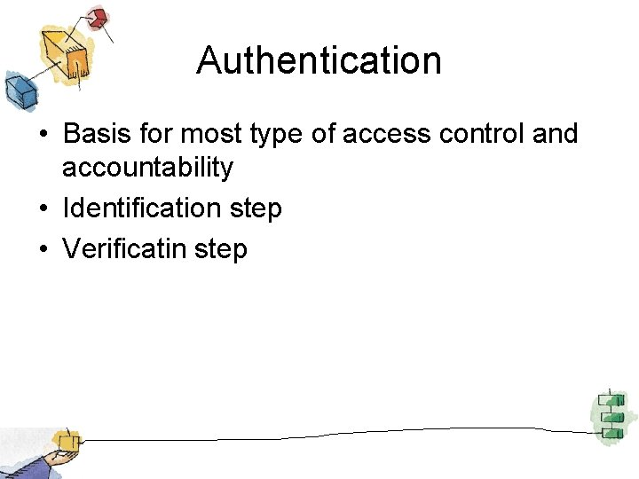 Authentication • Basis for most type of access control and accountability • Identification step